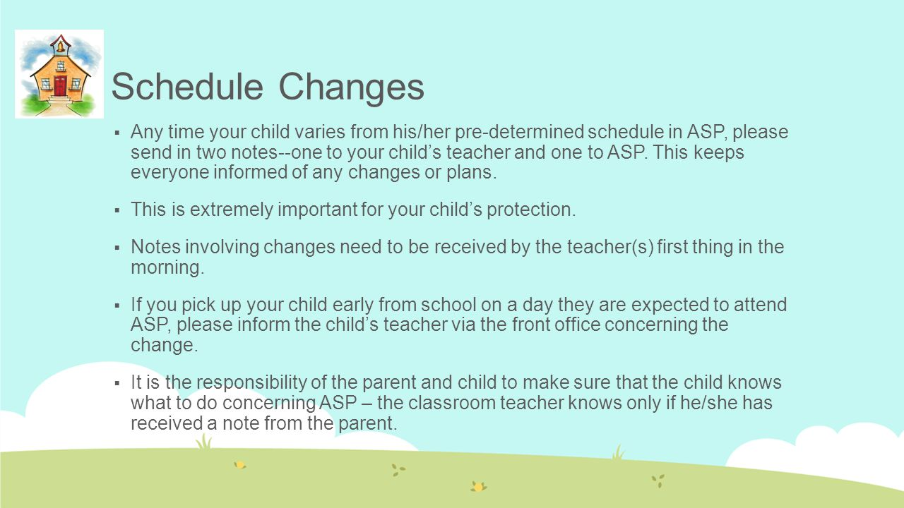 Schedule Changes  Any time your child varies from his/her pre-determined schedule in ASP, please send in two notes--one to your child's teacher and o