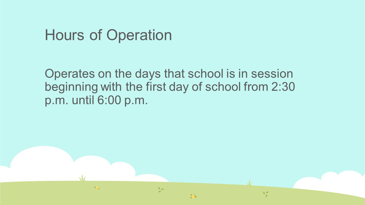 Hours of Operation Operates on the days that school is in session beginning with the first day of school from 2:30 p.m. until 6:00 p.m.
