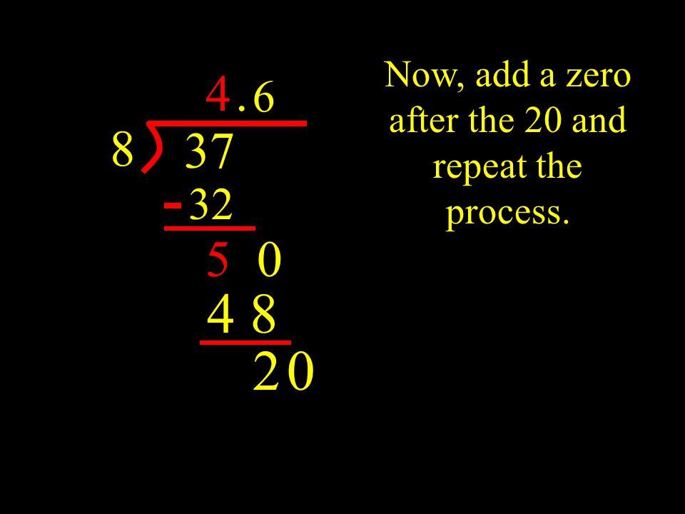 37 8 4 32 5. 0 Now, add a zero after the 20 and repeat the process. 6 4 8 20