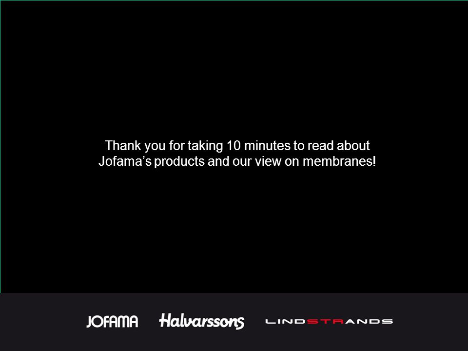 Thank you for taking 10 minutes to read about Jofama's products and our view on membranes!