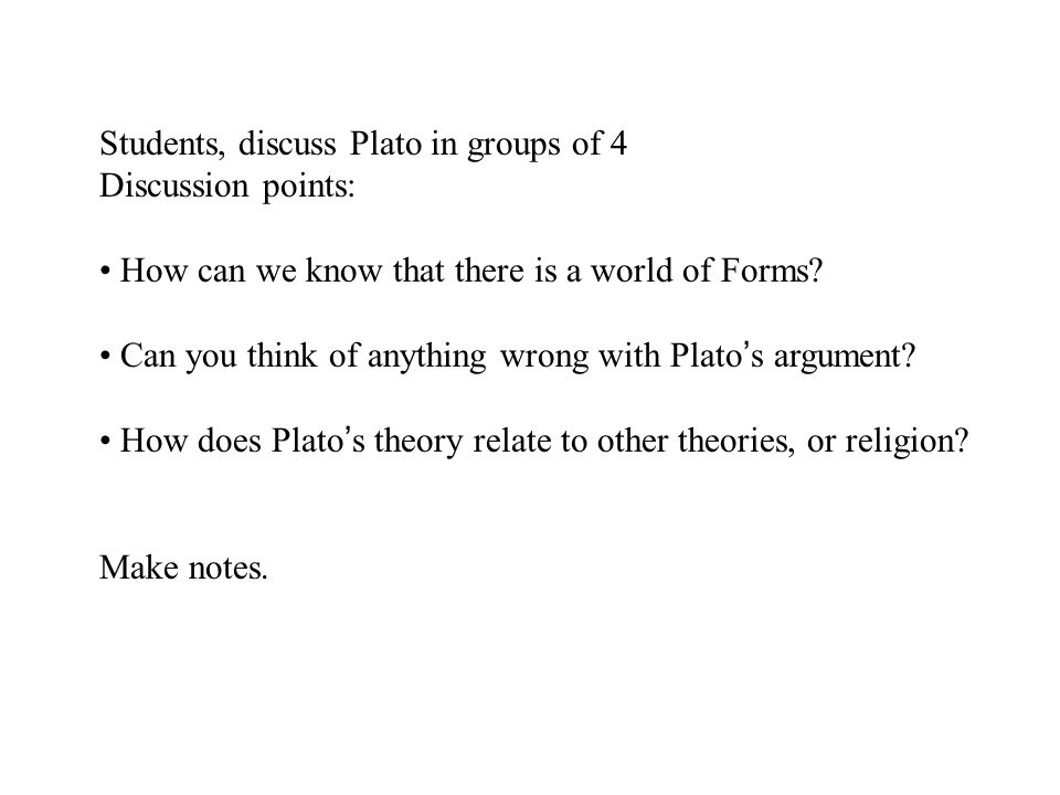 Students, discuss Plato in groups of 4 Discussion points: How can we know that there is a world of Forms.