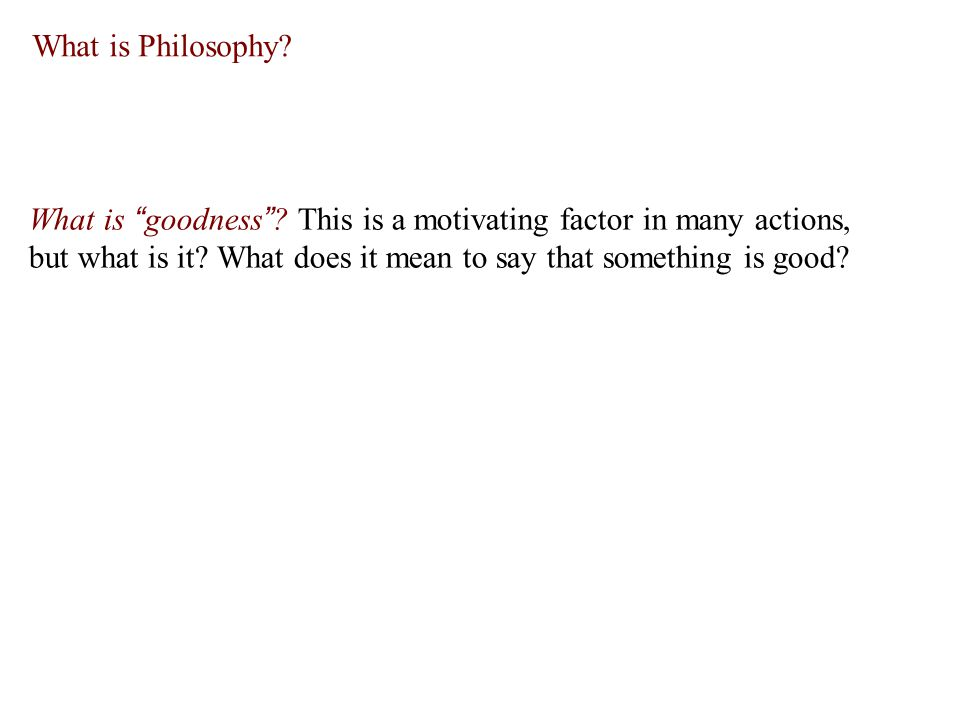 What is Philosophy. What is goodness .