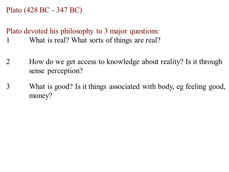 Plato (428 BC - 347 BC) Plato devoted his philosophy to 3 major questions: 1What is real.