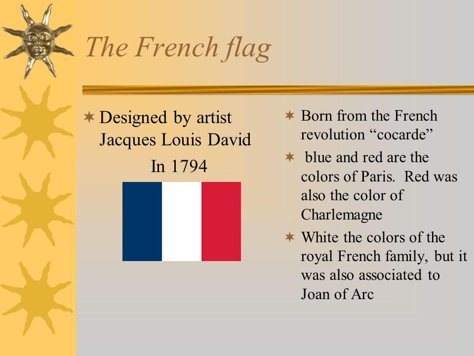 The French flag  Designed by artist Jacques Louis David In 1794  Born from the French revolution cocarde  blue and red are the colors of Paris.