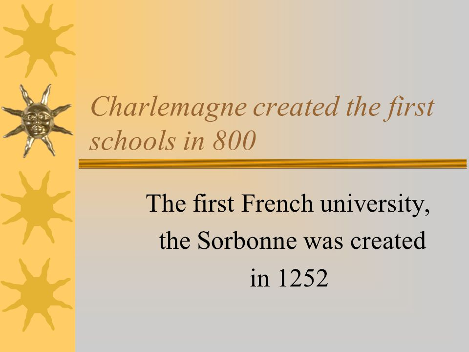 Charlemagne created the first schools in 800 The first French university, the Sorbonne was created in 1252