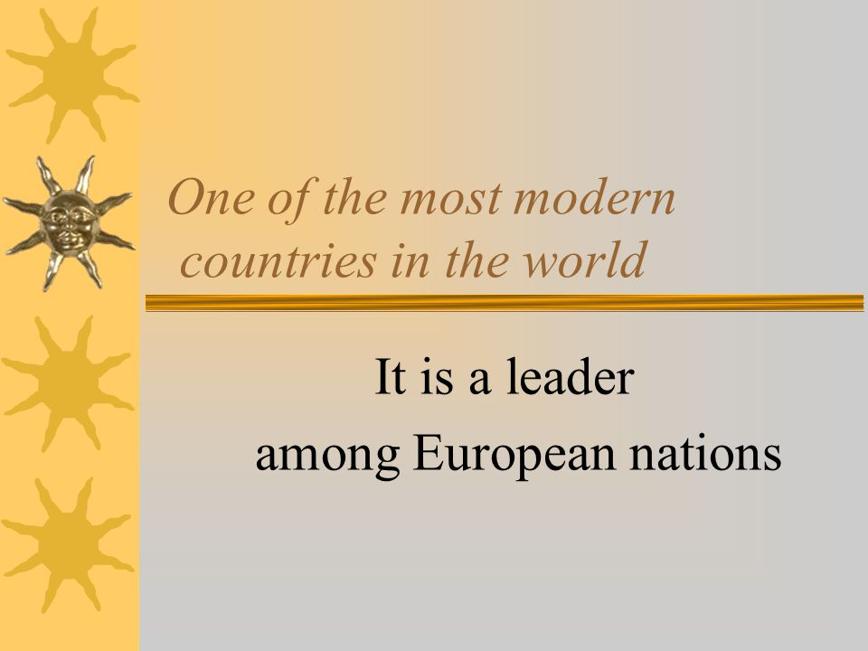 One of the most modern countries in the world It is a leader among European nations