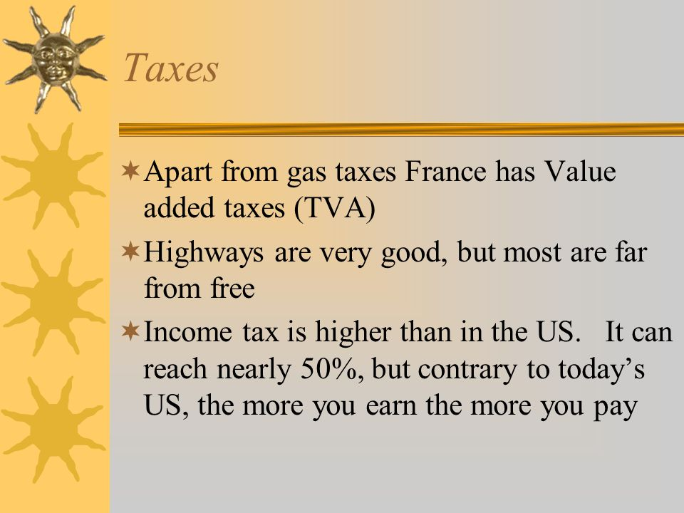 Taxes  Apart from gas taxes France has Value added taxes (TVA)  Highways are very good, but most are far from free  Income tax is higher than in the US.