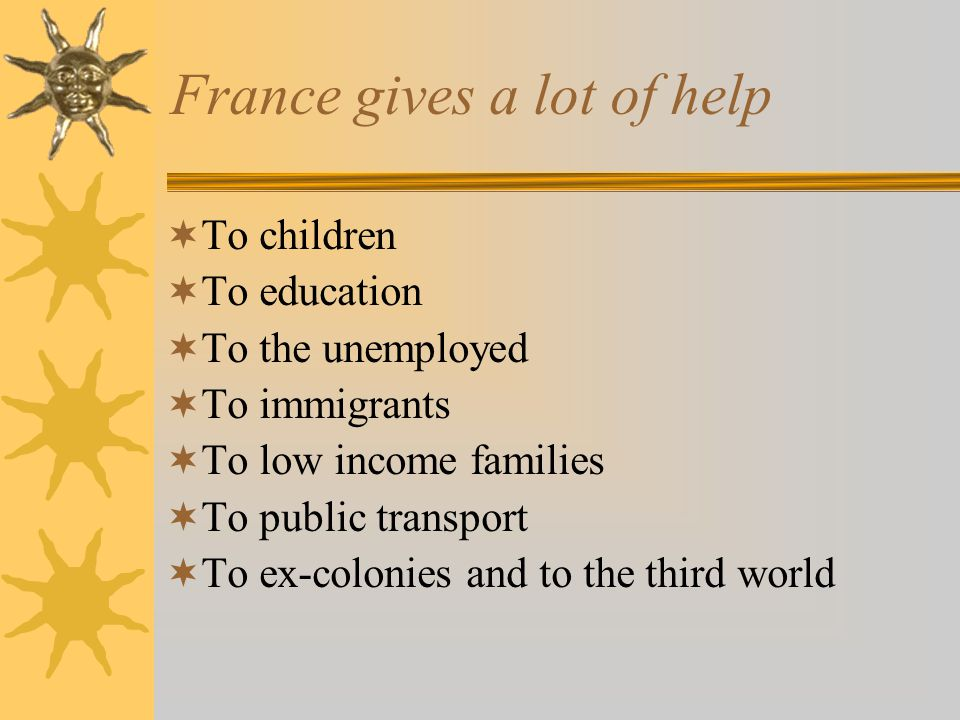 France gives a lot of help  To children  To education  To the unemployed  To immigrants  To low income families  To public transport  To ex-colonies and to the third world