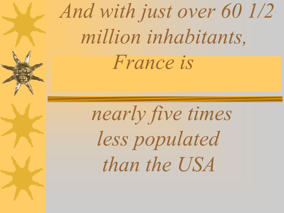 And with just over 60 1/2 million inhabitants, France is nearly five times less populated than the USA
