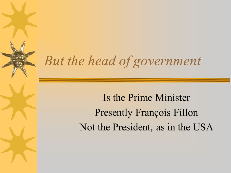 But the head of government Is the Prime Minister Presently François Fillon Not the President, as in the USA