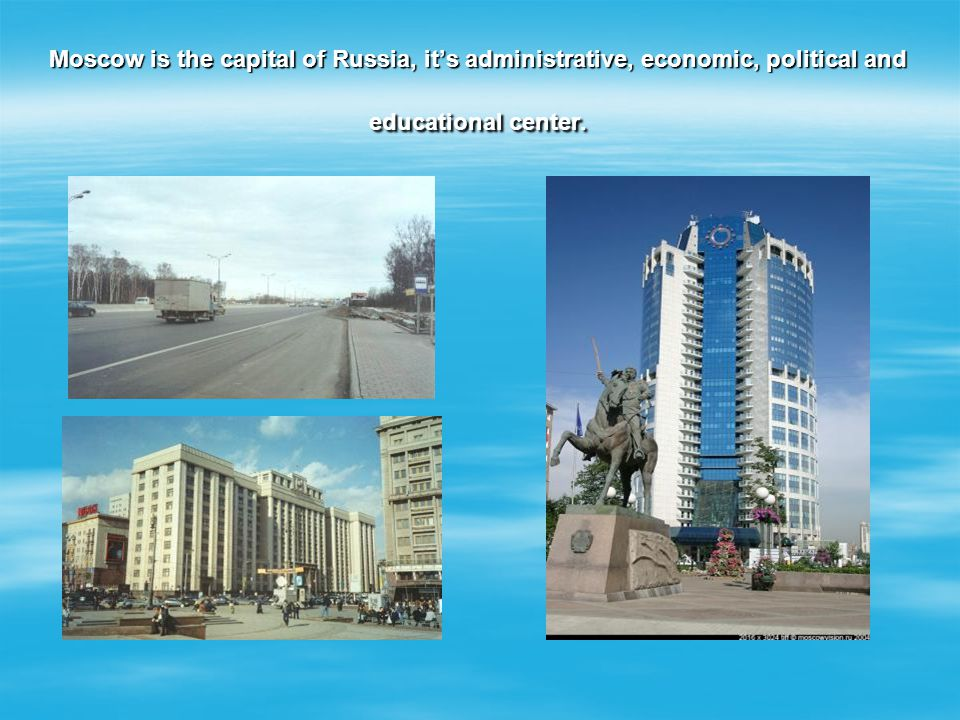 Moscow is the capital of Russia, it's administrative, economic, political and educational center.