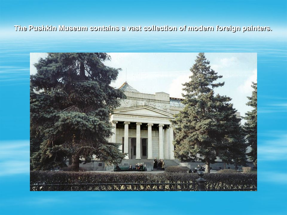 Moscow is also famous for its art museums. The most popular of them are the Tretyakow Gallery and the Pushkin Museum of Fine Arts. The Tretyakow Galle