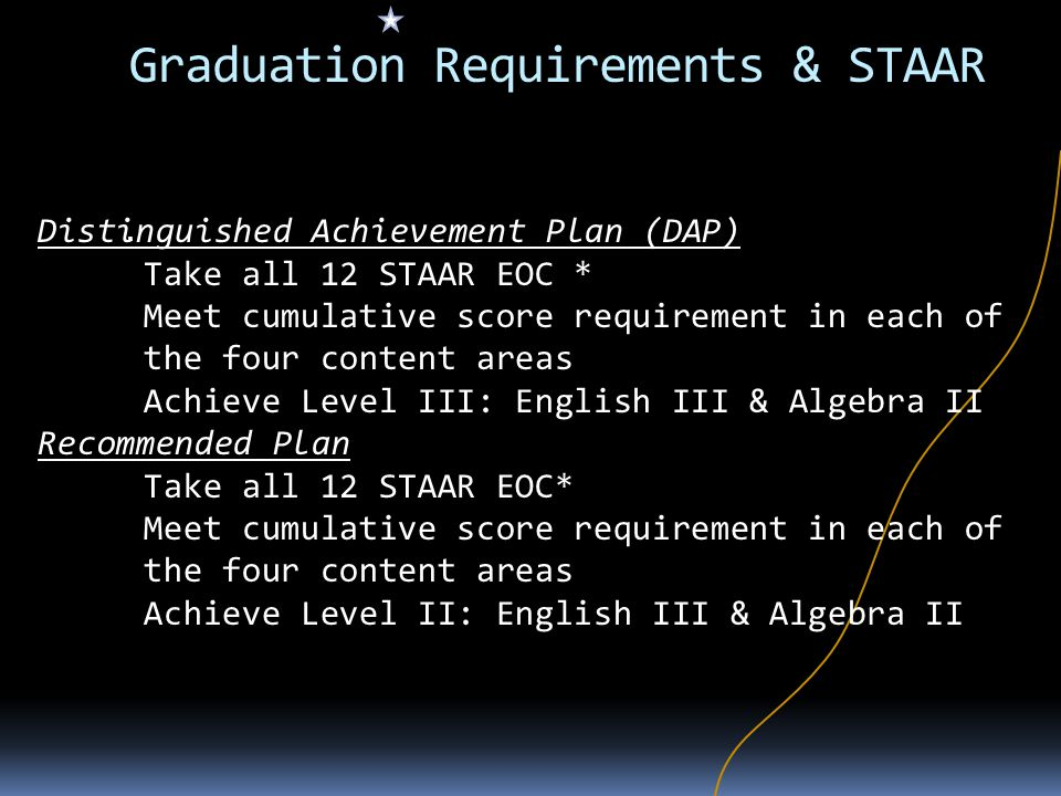 Graduation Requirements & STAAR. Distinguished Achievement Plan (DAP) Take all 12 STAAR EOC * Meet cumulative score requirement in each of the four co