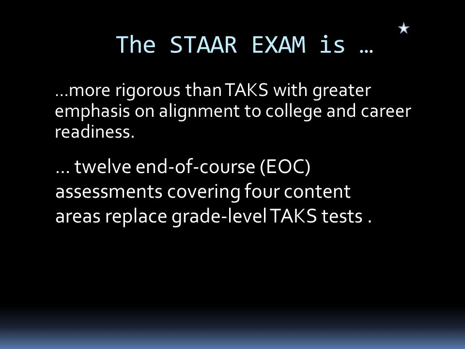 The STAAR EXAM is … … more rigorous than TAKS with greater emphasis on alignment to college and career readiness.