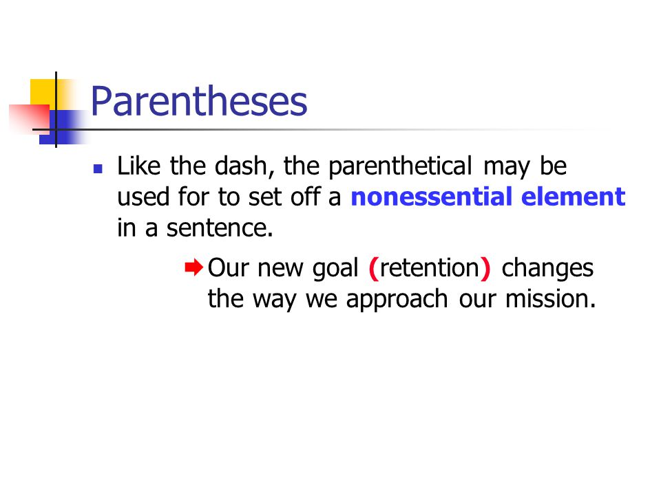Parentheses Like the dash, the parenthetical may be used for to set off a nonessential element in a sentence.  Our new goal (retention) changes the w
