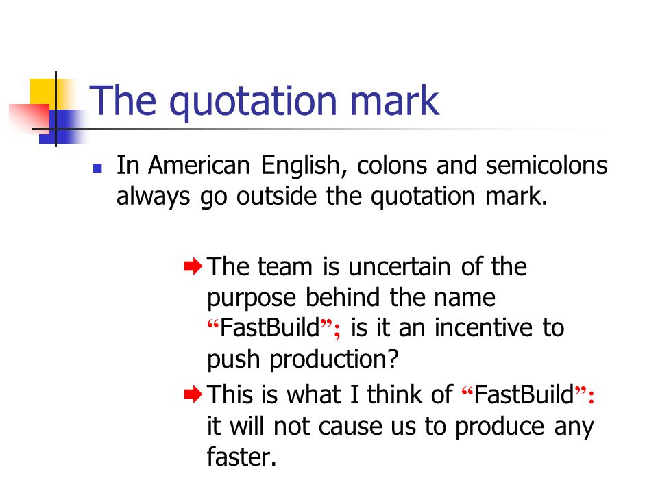 The quotation mark In American English, colons and semicolons always go outside the quotation mark.  The team is uncertain of the purpose behind the