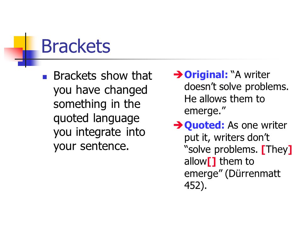 "Brackets Brackets show that you have changed something in the quoted language you integrate into your sentence.  Original: ""A writer doesn't solve pr"
