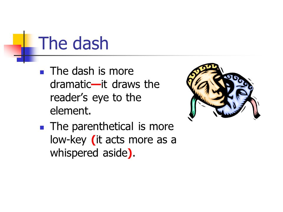 The dash The dash is more dramatic—it draws the reader's eye to the element. The parenthetical is more low-key (it acts more as a whispered aside).