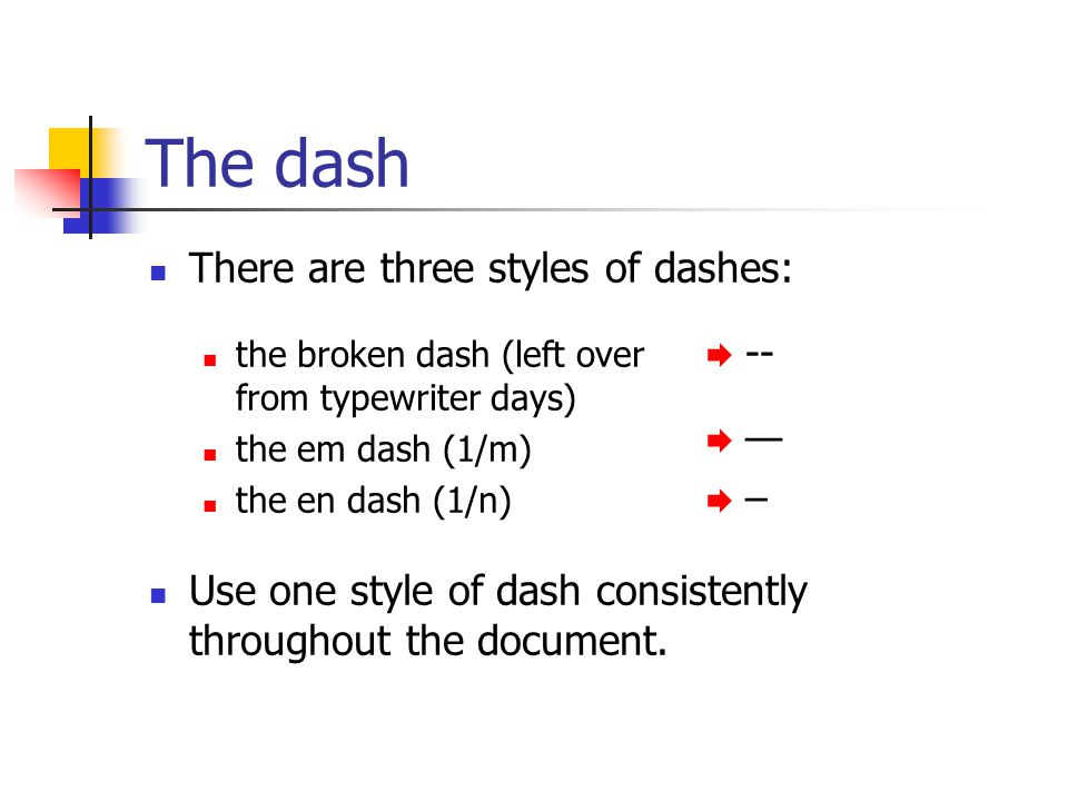 The dash There are three styles of dashes: the broken dash (left over from typewriter days) the em dash (1/m) the en dash (1/n) Use one style of dash