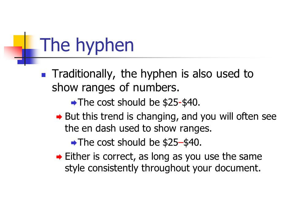 The hyphen Traditionally, the hyphen is also used to show ranges of numbers.  The cost should be $25-$40.  But this trend is changing, and you will