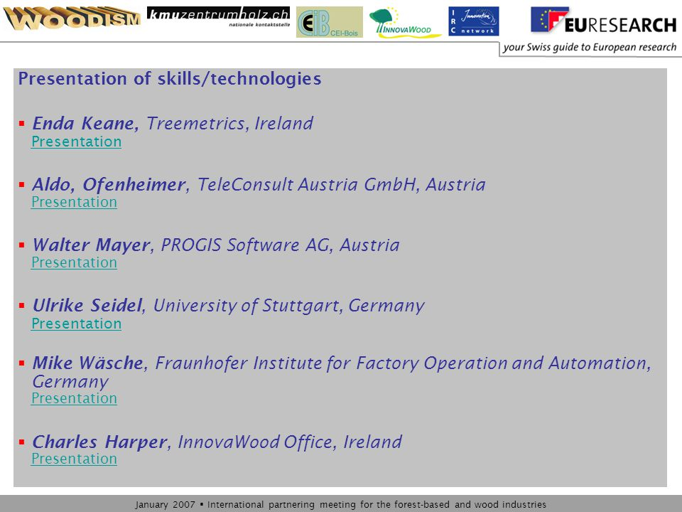 January 2007  International partnering meeting for the forest-based and wood industries Presentation of skills/technologies  Enda Keane, Treemetrics, Ireland Presentation Presentation  Aldo, Ofenheimer, TeleConsult Austria GmbH, Austria Presentation Presentation  Walter Mayer, PROGIS Software AG, Austria Presentation Presentation  Ulrike Seidel, University of Stuttgart, Germany Presentation Presentation  Mike Wäsche, Fraunhofer Institute for Factory Operation and Automation, Germany Presentation Presentation  Charles Harper, InnovaWood Office, Ireland Presentation Presentation