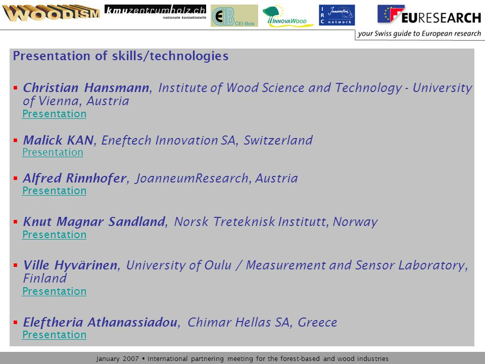 January 2007  International partnering meeting for the forest-based and wood industries Presentation of skills/technologies  Christian Hansmann, Institute of Wood Science and Technology - University of Vienna, Austria Presentation Presentation  Malick KAN, Eneftech Innovation SA, Switzerland Presentation Presentation  Alfred Rinnhofer, JoanneumResearch, Austria Presentation Presentation  Knut Magnar Sandland, Norsk Treteknisk Institutt, Norway Presentation Presentation  Ville Hyvärinen, University of Oulu / Measurement and Sensor Laboratory, Finland Presentation Presentation  Eleftheria Athanassiadou, Chimar Hellas SA, Greece Presentation Presentation