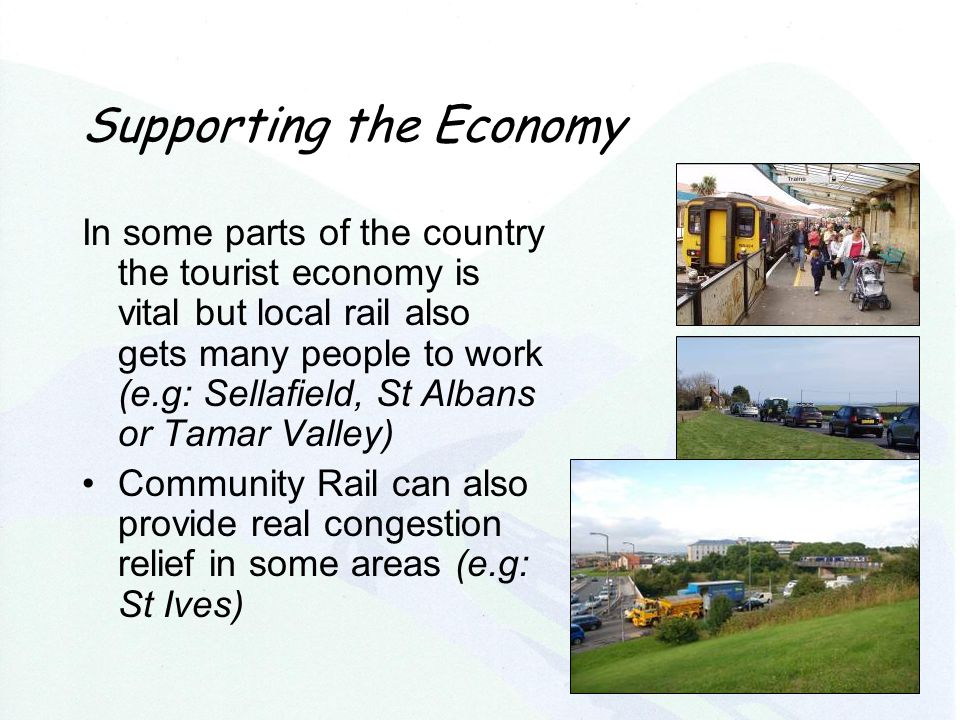 Supporting the Economy In some parts of the country the tourist economy is vital but local rail also gets many people to work (e.g: Sellafield, St Albans or Tamar Valley) Community Rail can also provide real congestion relief in some areas (e.g: St Ives)