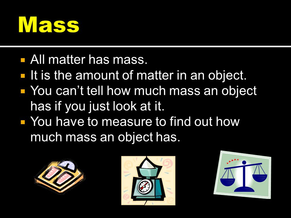  All matter has mass. It is the amount of matter in an object.