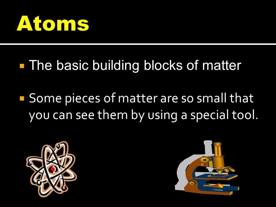  The basic building blocks of matter  Some pieces of matter are so small that you can see them by using a special tool.