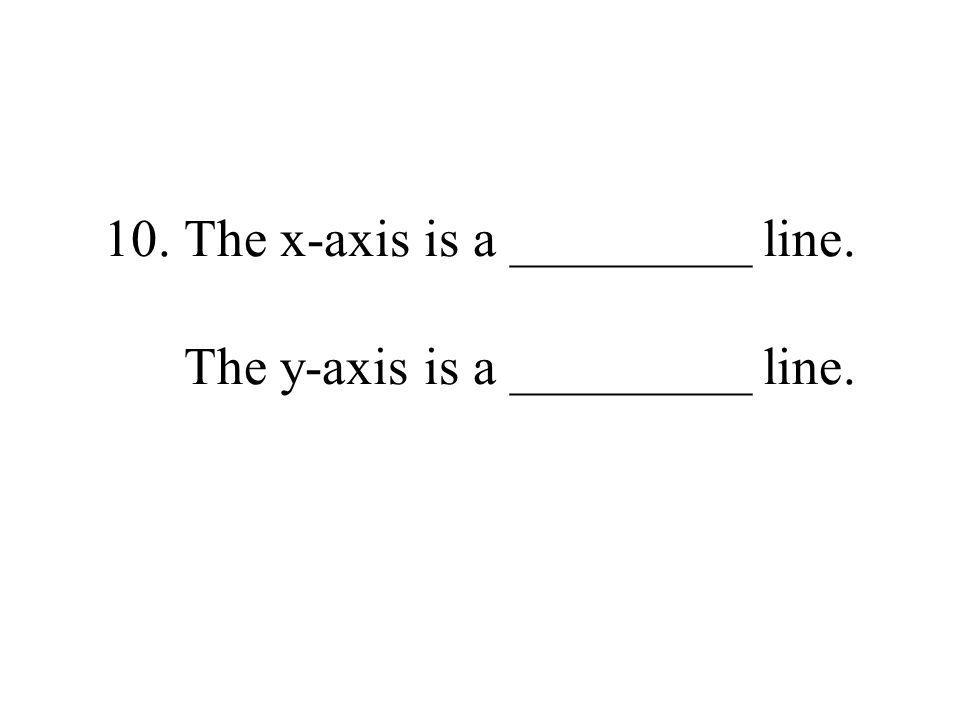 10.The x-axis is a _________ line. The y-axis is a _________ line.