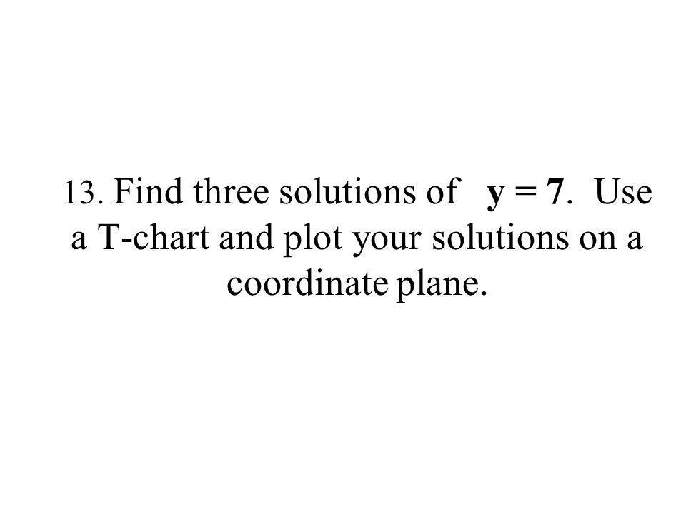 13. Find three solutions of y = 7. Use a T-chart and plot your solutions on a coordinate plane.