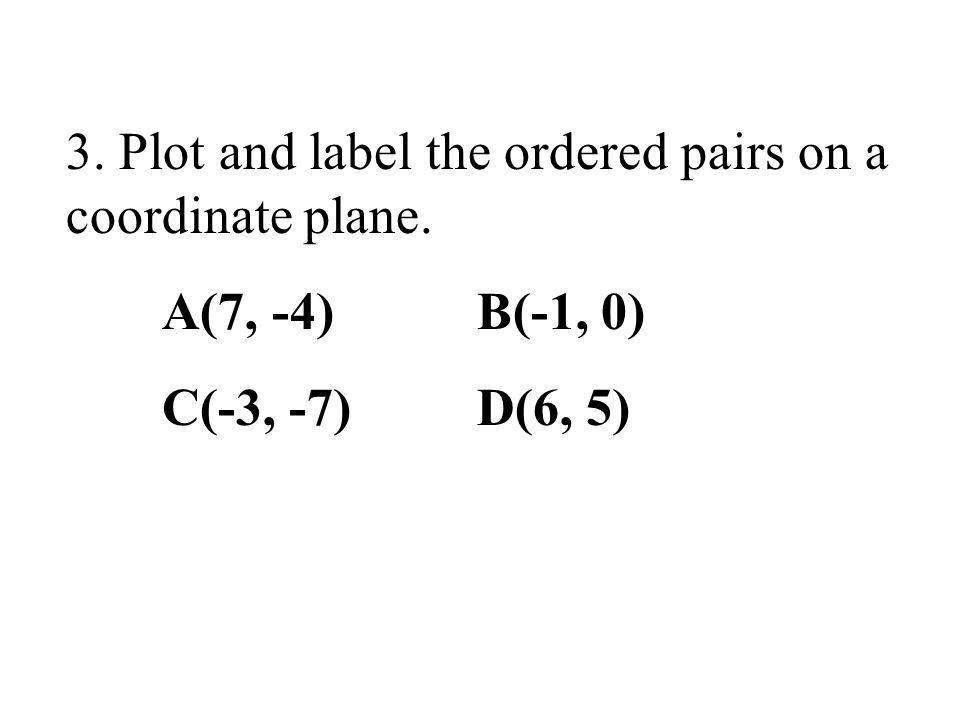 3. Plot and label the ordered pairs on a coordinate plane. A(7, -4) B(-1, 0) C(-3, -7) D(6, 5)