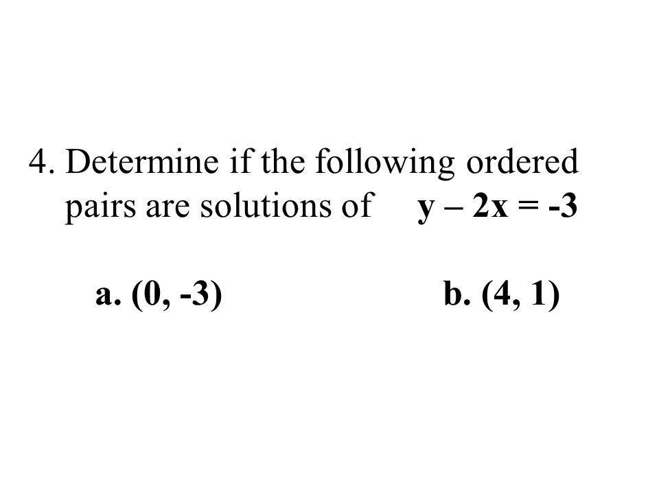 4. Determine if the following ordered pairs are solutions of y – 2x = -3 a. (0, -3) b. (4, 1)