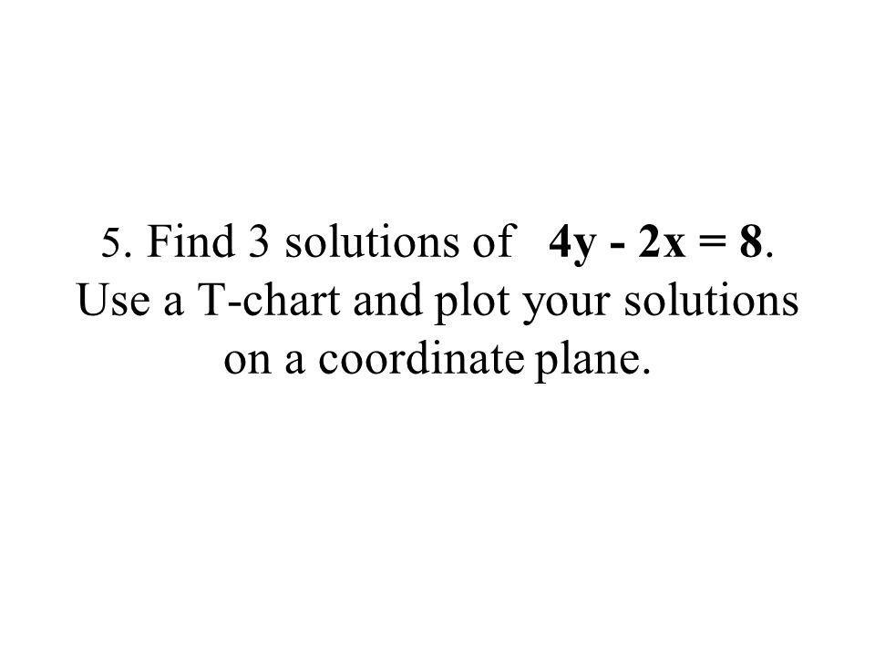 5. Find 3 solutions of 4y - 2x = 8. Use a T-chart and plot your solutions on a coordinate plane.