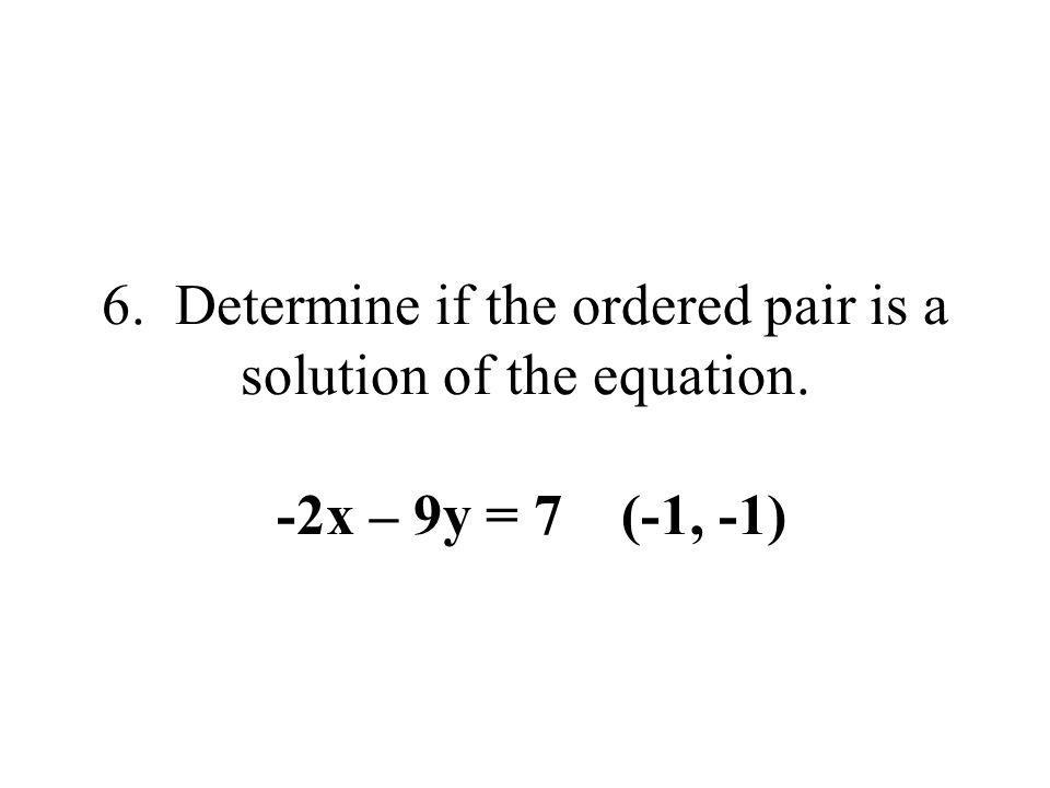 6. Determine if the ordered pair is a solution of the equation. -2x – 9y = 7 (-1, -1)