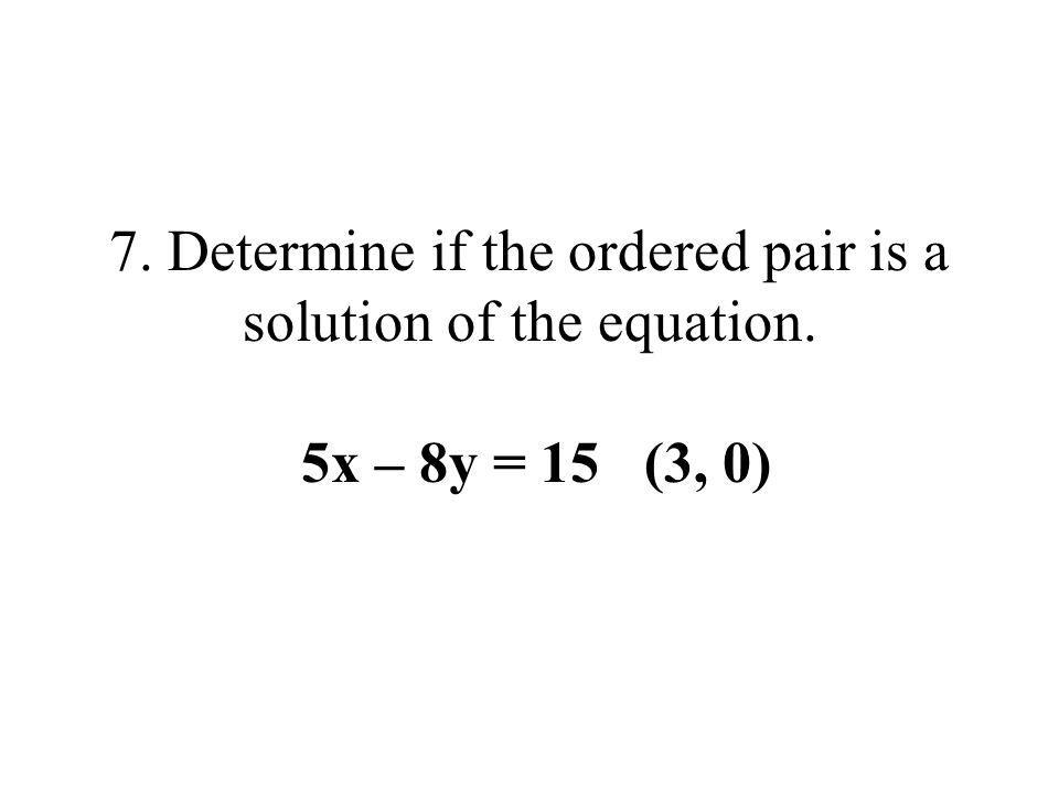 7. Determine if the ordered pair is a solution of the equation. 5x – 8y = 15 (3, 0)