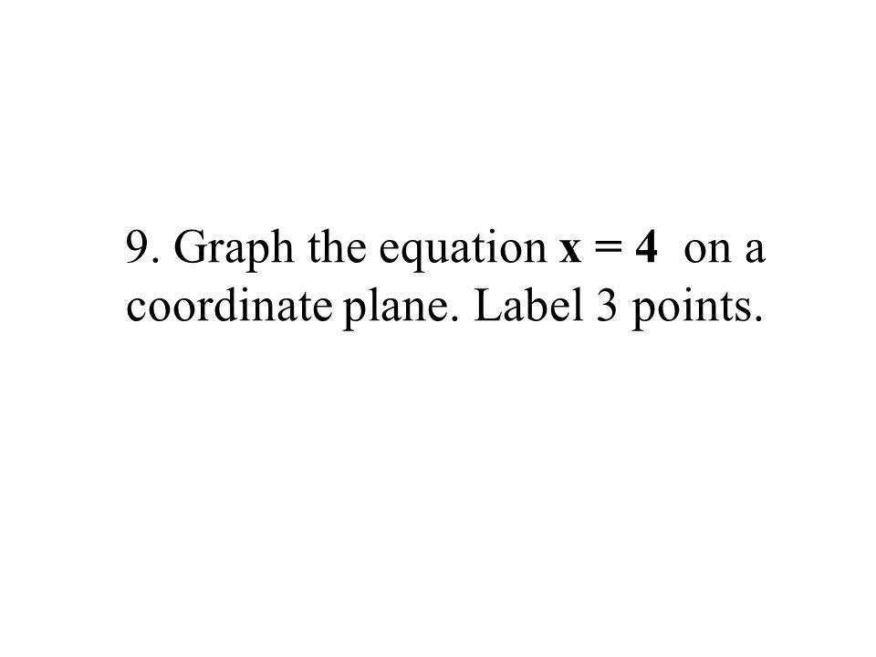 9. Graph the equation x = 4 on a coordinate plane. Label 3 points.