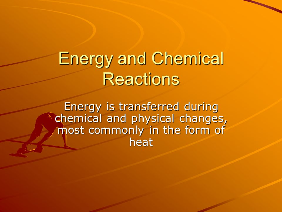 Energy and Chemical Reactions Energy is transferred during chemical and physical changes, most commonly in the form of heat