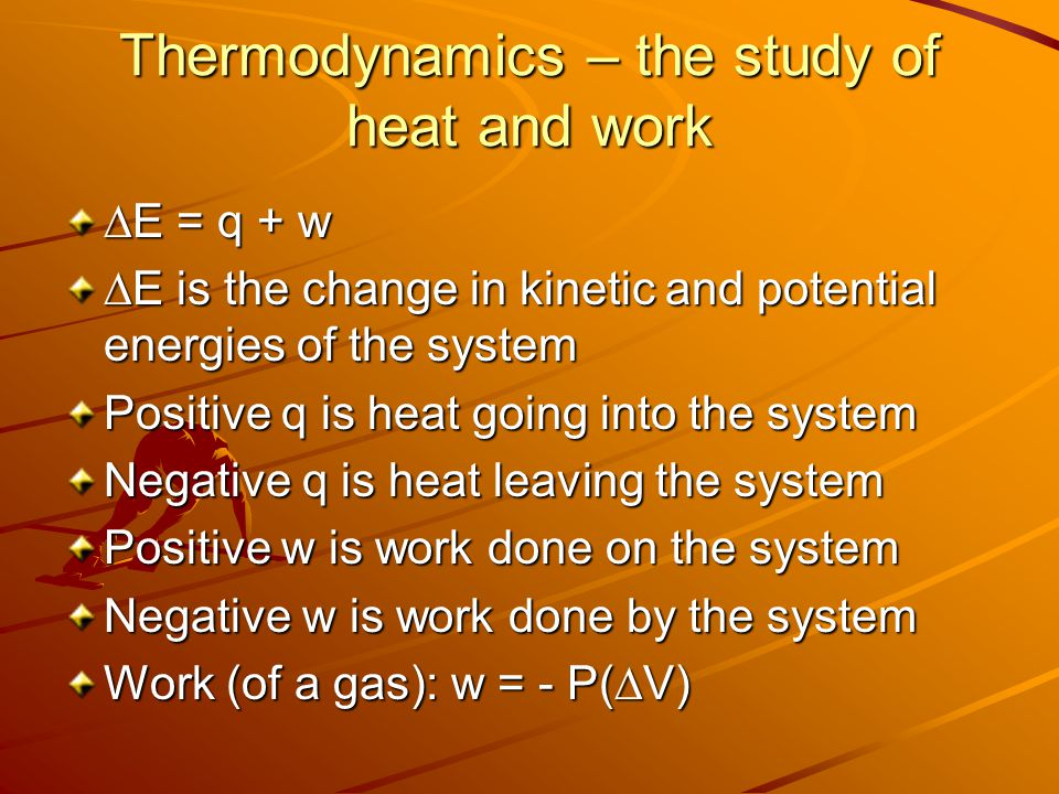 Thermodynamics – the study of heat and work  E = q + w  E is the change in kinetic and potential energies of the system Positive q is heat going int
