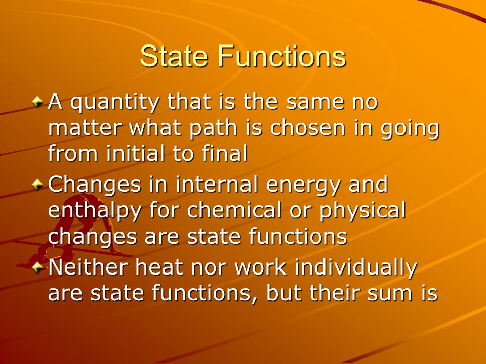State Functions A quantity that is the same no matter what path is chosen in going from initial to final Changes in internal energy and enthalpy for chemical or physical changes are state functions Neither heat nor work individually are state functions, but their sum is