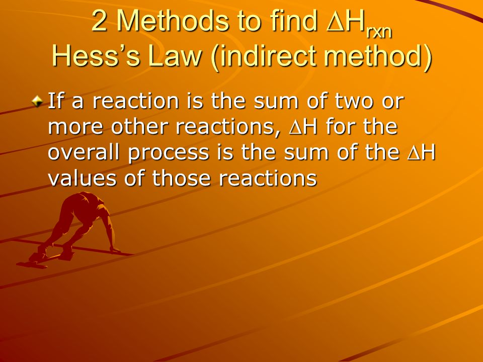 2 Methods to find  H rxn Hess's Law (indirect method) If a reaction is the sum of two or more other reactions, H for the overall process is the sum of the H values of those reactions