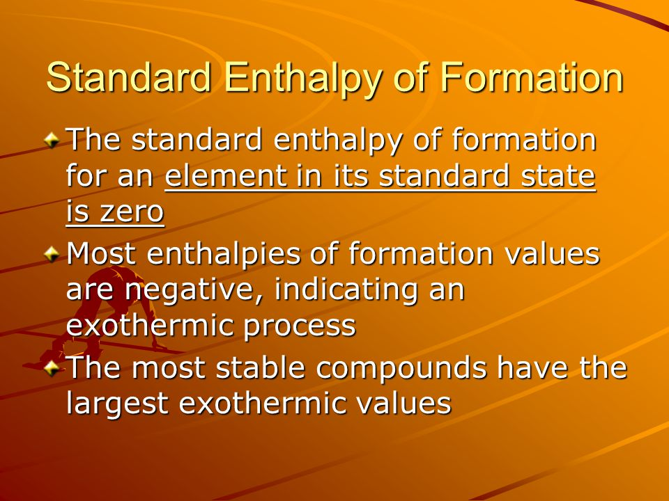 Standard Enthalpy of Formation The standard enthalpy of formation for an element in its standard state is zero Most enthalpies of formation values are negative, indicating an exothermic process The most stable compounds have the largest exothermic values