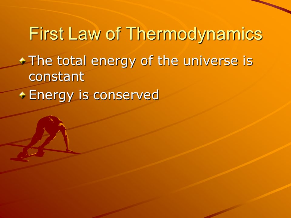 First Law of Thermodynamics The total energy of the universe is constant Energy is conserved