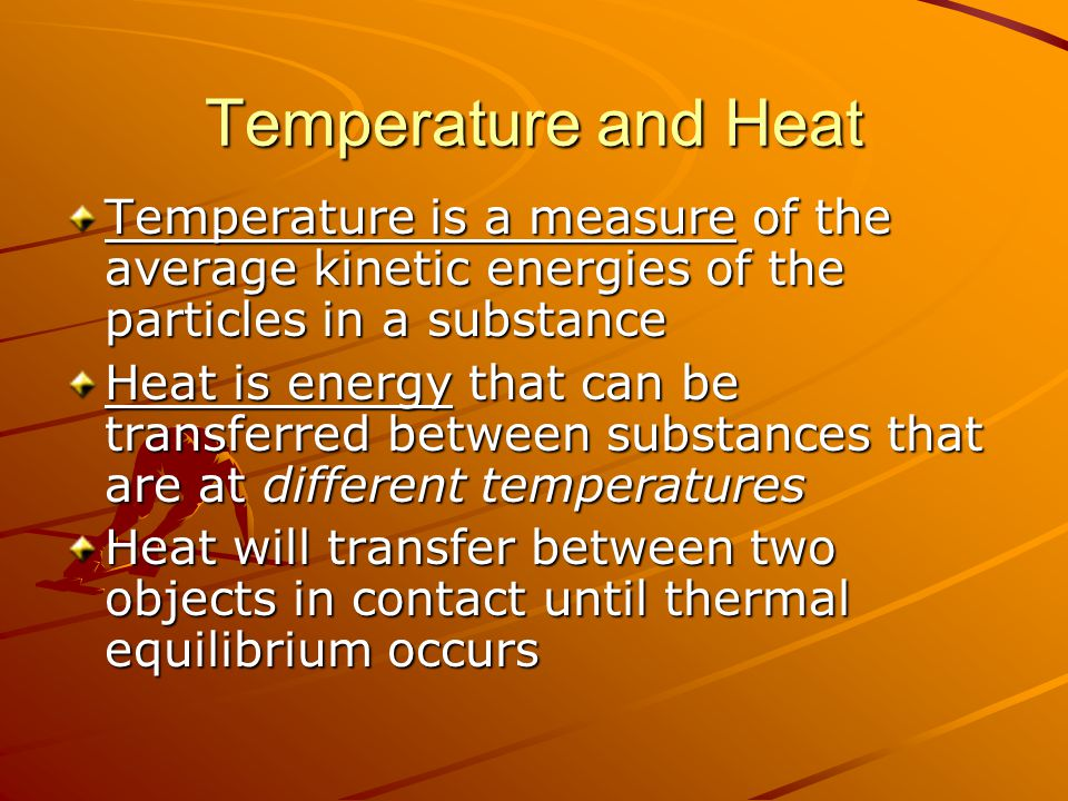 Temperature and Heat Temperature is a measure of the average kinetic energies of the particles in a substance Heat is energy that can be transferred b