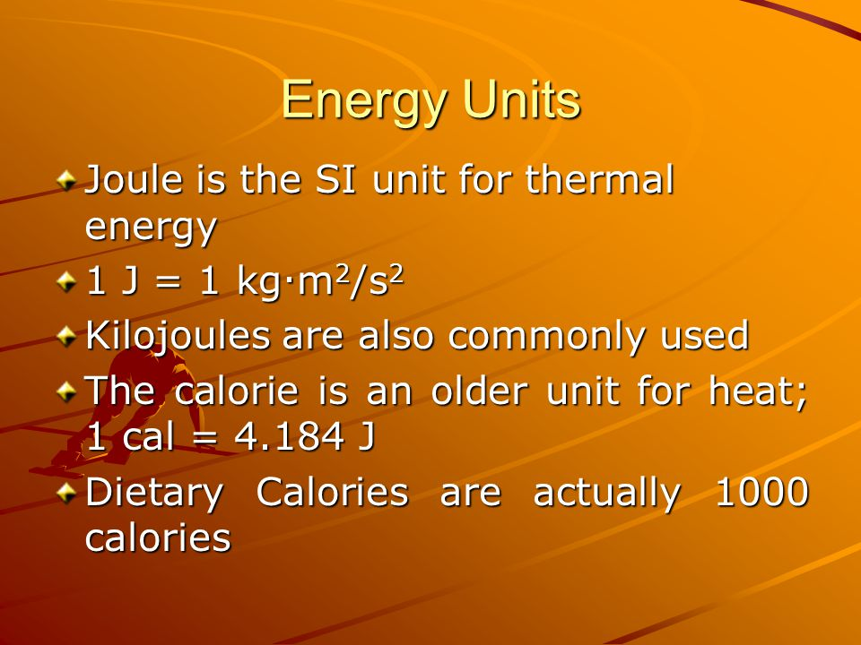 Energy Units Joule is the SI unit for thermal energy 1 J = 1 kg.