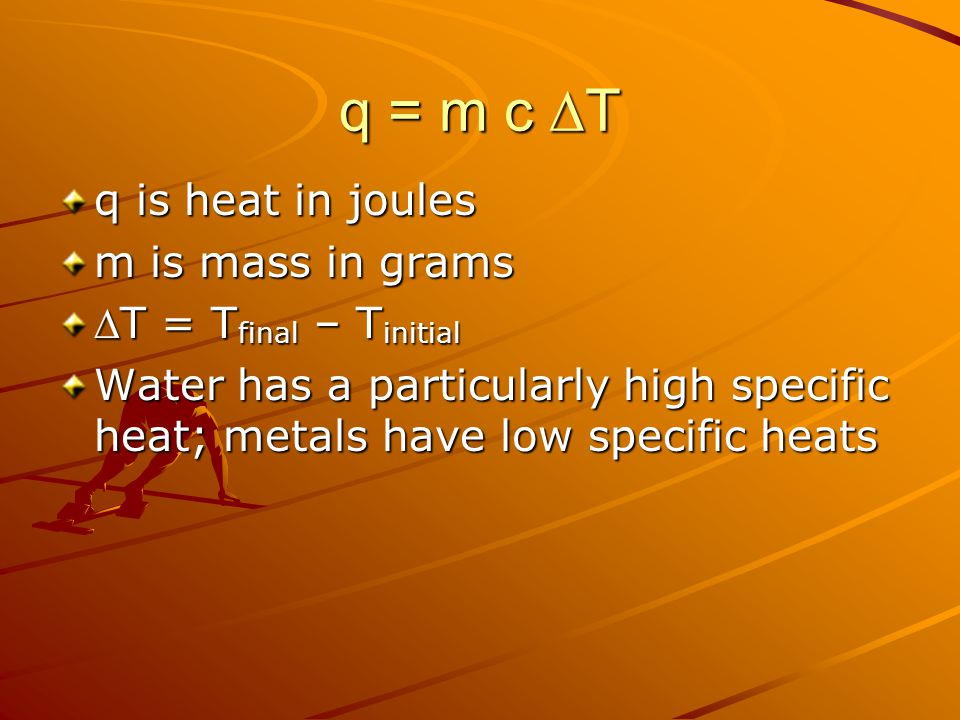 q = m c  T q is heat in joules m is mass in grams T = T final – T initial Water has a particularly high specific heat; metals have low specific heats