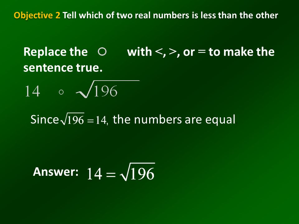 Example 7-4a Replace the with, or = to make the sentence true. Sincethe numbers are equal. Answer: Objective 2 Tell which of two real numbers is less
