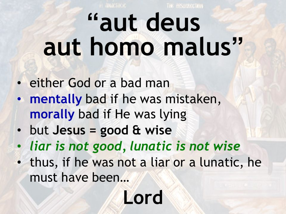 aut deus aut homo malus either God or a bad man mentally bad if he was mistaken, morally bad if He was lying but Jesus = good & wise liar is not good, lunatic is not wise thus, if he was not a liar or a lunatic, he must have been… Lord