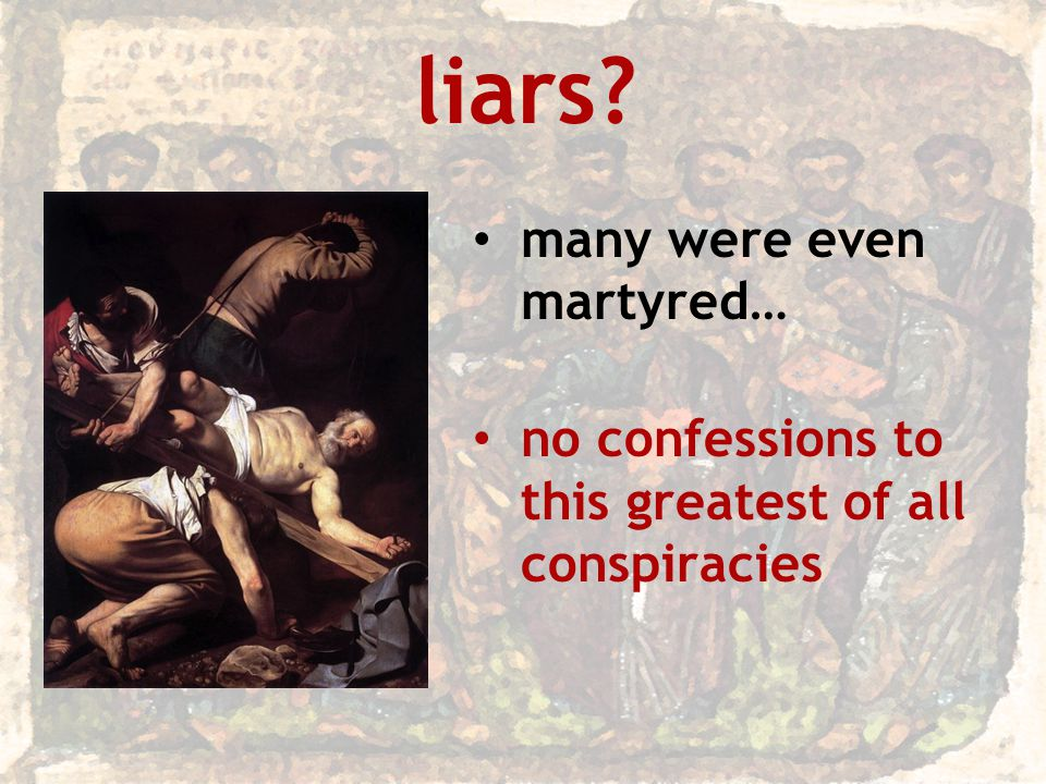 liars many were even martyred… no confessions to this greatest of all conspiracies