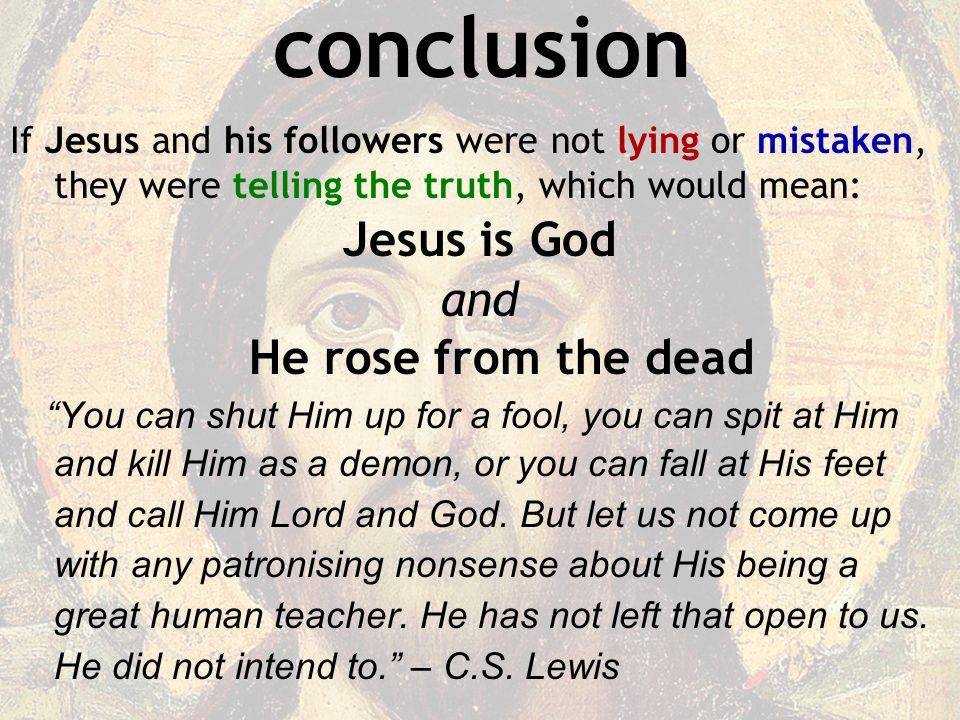 conclusion If Jesus and his followers were not lying or mistaken, they were telling the truth, which would mean: Jesus is God and He rose from the dead You can shut Him up for a fool, you can spit at Him and kill Him as a demon, or you can fall at His feet and call Him Lord and God.